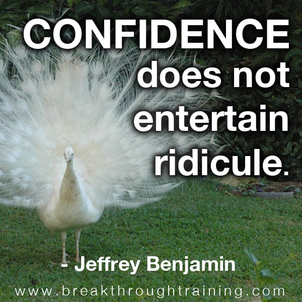 Confidence Does Not Entertain Ridicule.