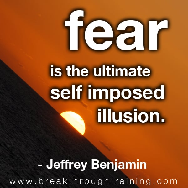 Fear is the Ultimate Self Imposed Illusion.
