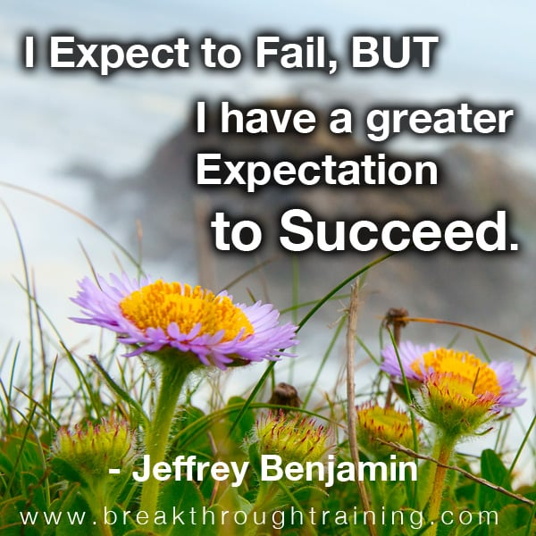 I Expect to Fail But I Have a Greater Expectation to Succeed.