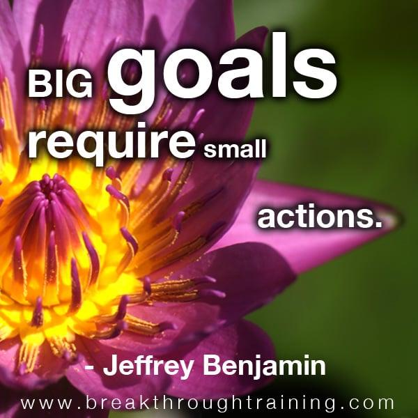 Big goals require small actions.