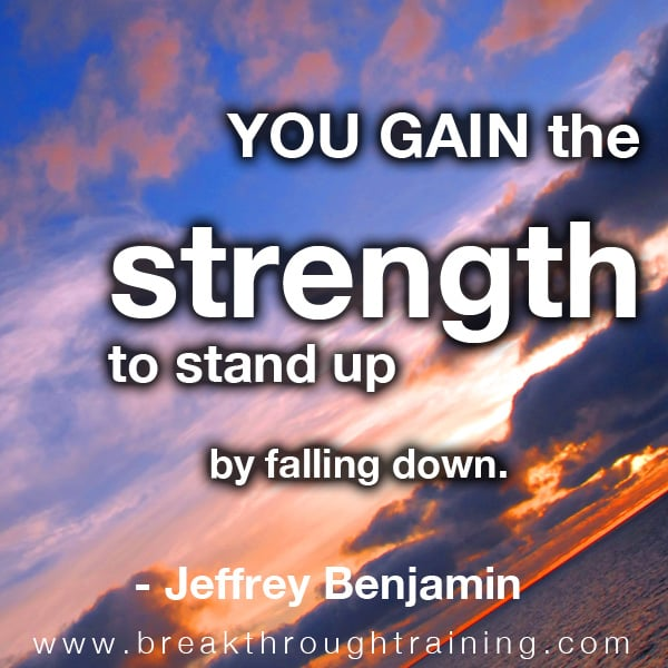 You gain the strength to stand up by falling down.