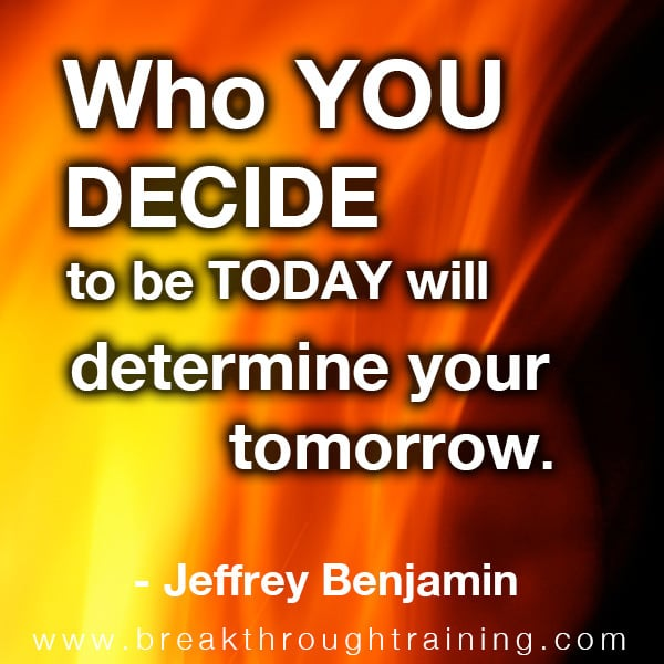 Who you decide to be today will determine your tomorrow.