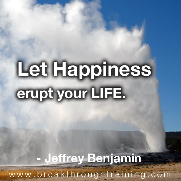 Let happiness your erupt life.