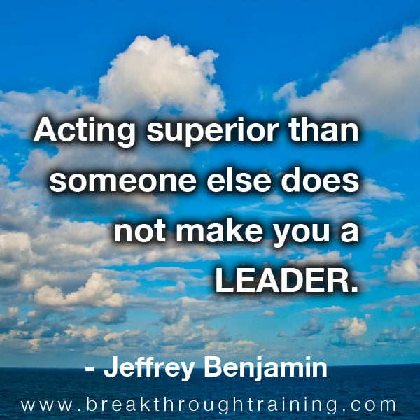 Acting superior than someone else does not make you a leader.