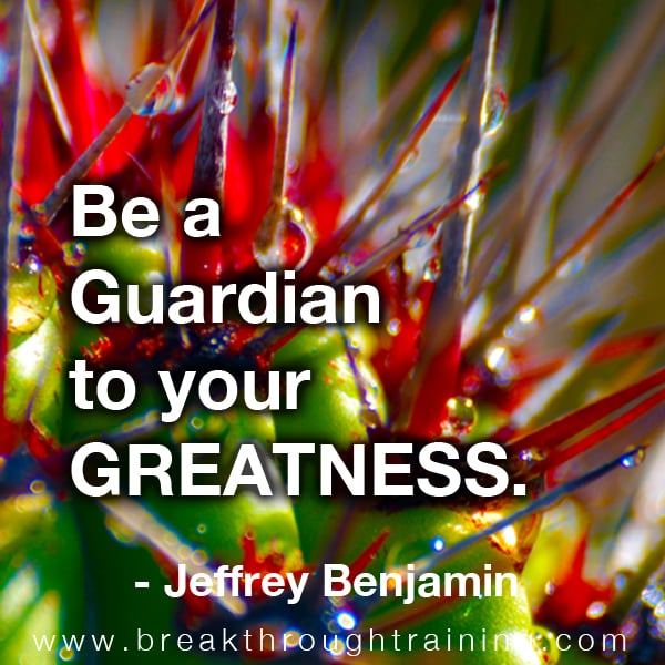 Be a guardian to your greatness.