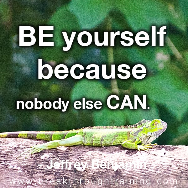 Be yourself because nobody else can.