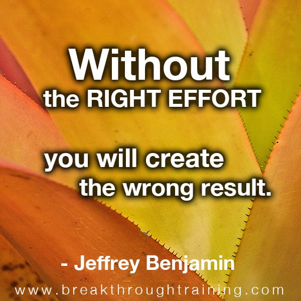 Without the right effort you will create the wrong result.