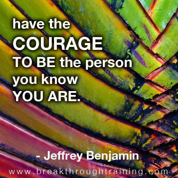 Have the courage to be the person you know you are.