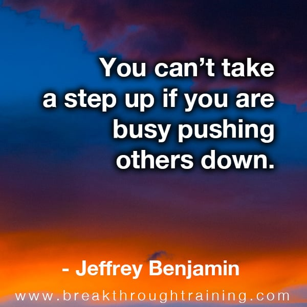 You can't take a step up if you are busy pushing others down.
