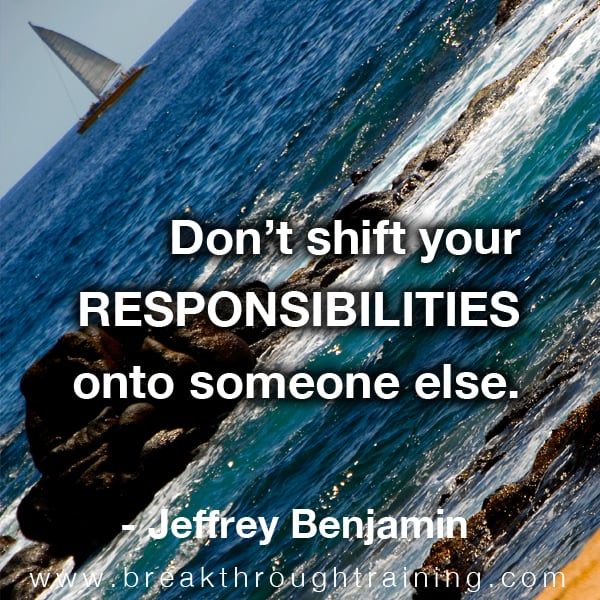 Don't shift your responsibilities onto someone else.