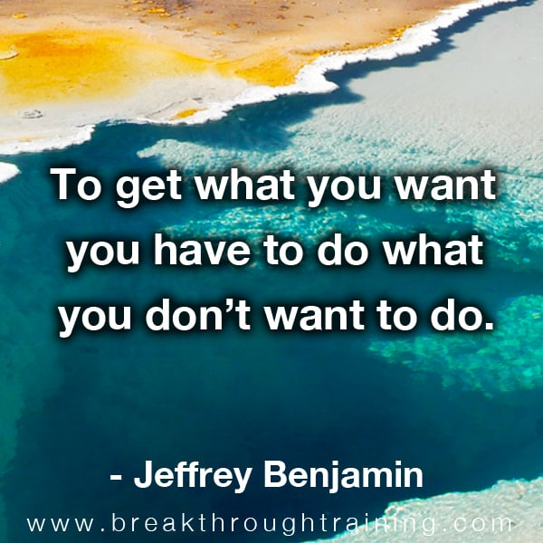 To get what you want you have to do what you dont want to do.