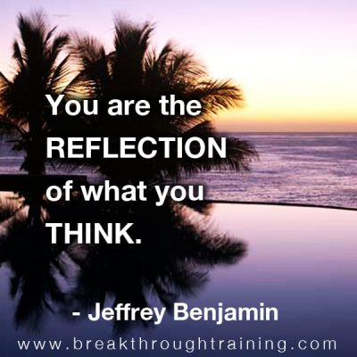 Jeffrey Benjamin you are a reflection of what you think