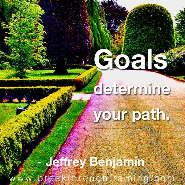 Goals determine your path.