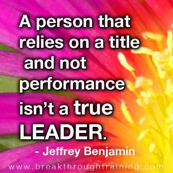 A person that relies on a title and not performance isn't a true leader.