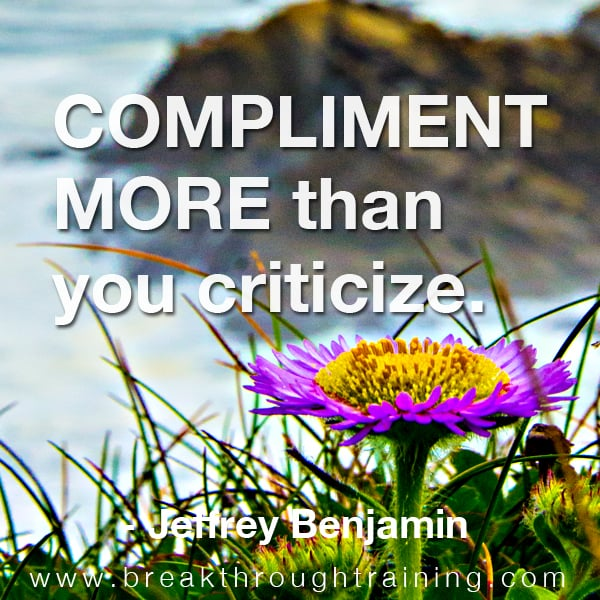 Compliment more than you criticize.