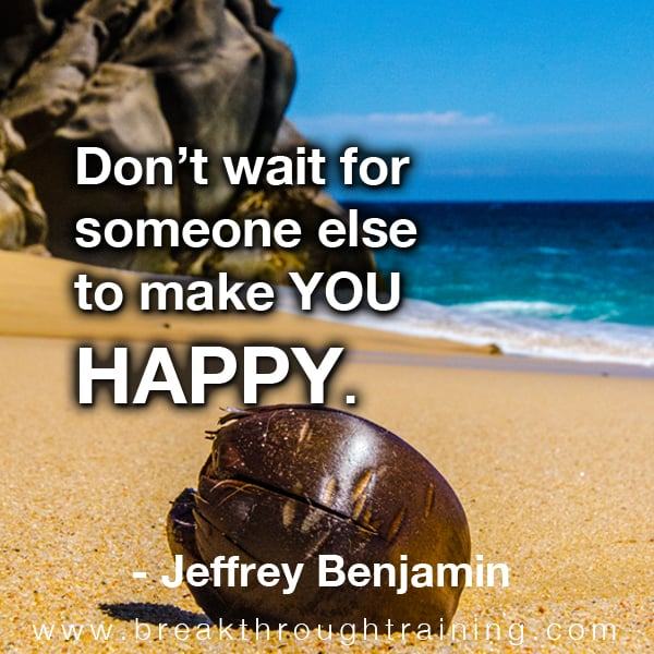Don't wait for someone else to make you happy.