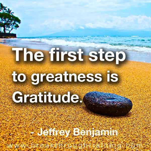 The first step to greatness is gratitude.