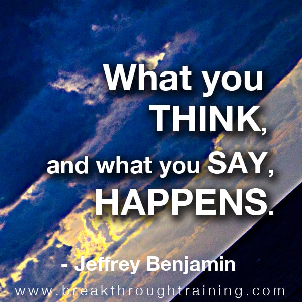 What you think and what you say happens.