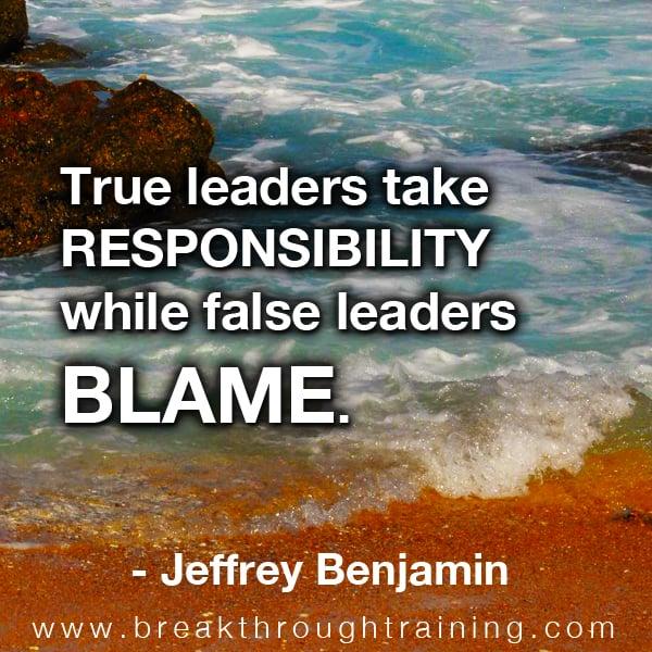 True leaders take responsibility while false leaders blame.