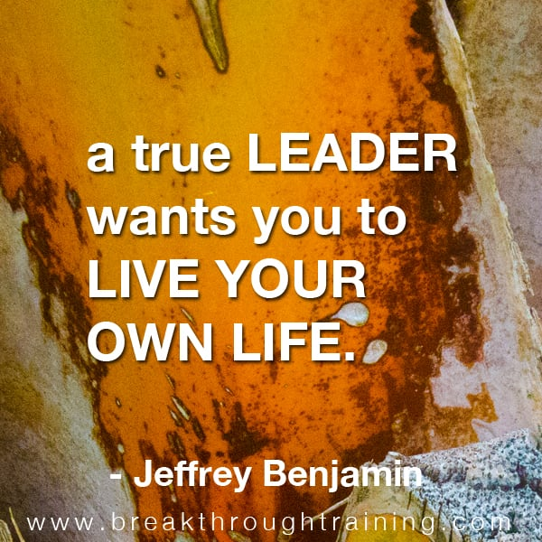 A true leader wants you to live your own life.