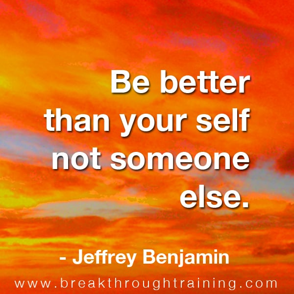 Be better than your self not someone else.