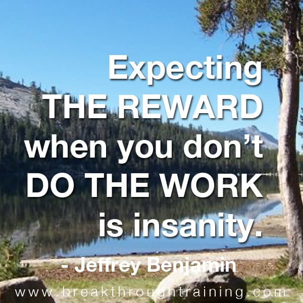Expecting the reward when you don't do the work is insanity.