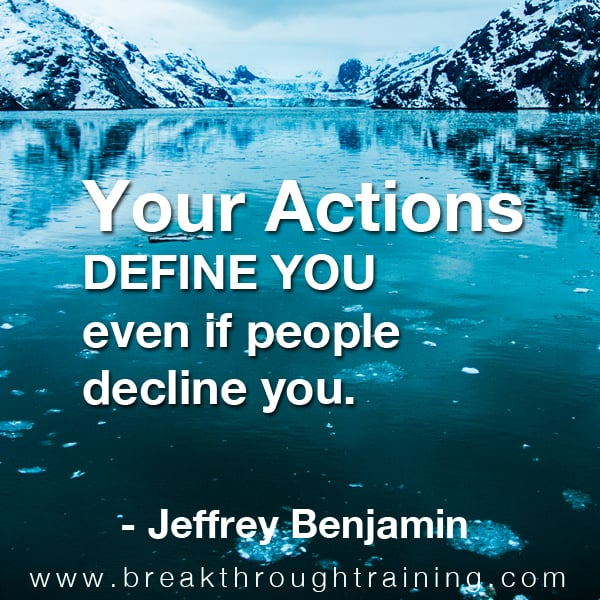 Your actions define you even if people decline you.