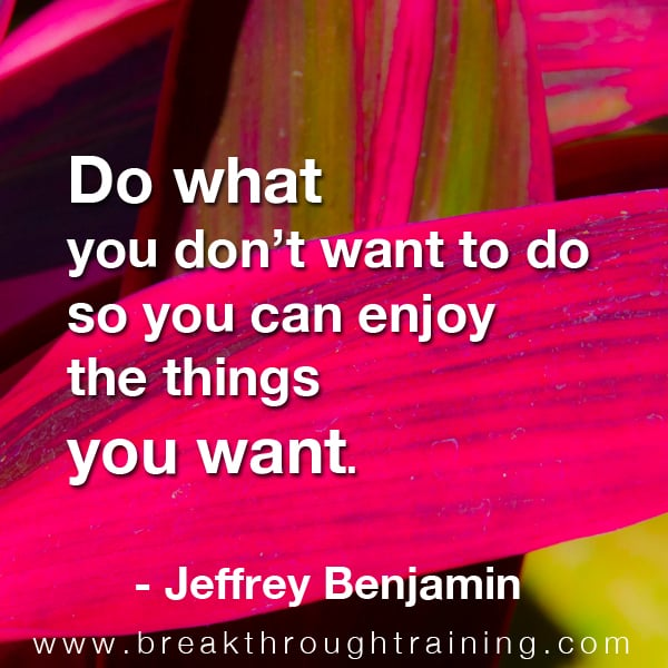 Do what you don't want to do so you can enjoy the things you want