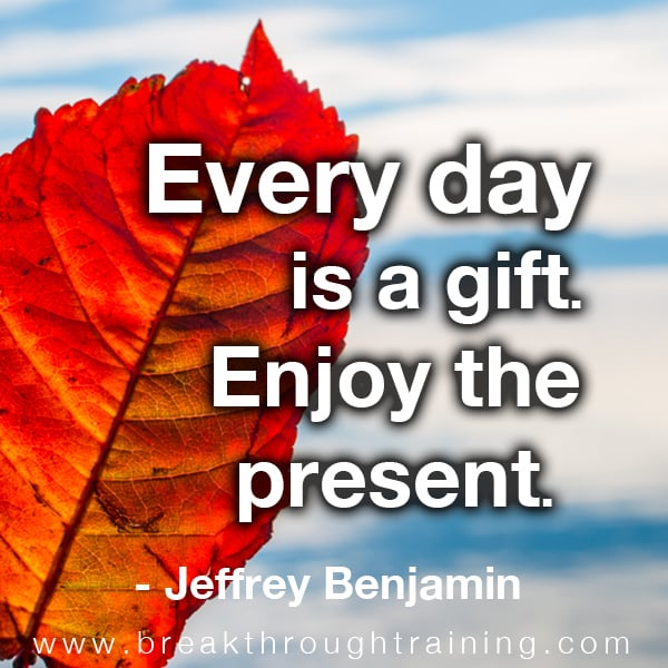 Every Day Is A Gift Enjoy The Present Breakthrough Training