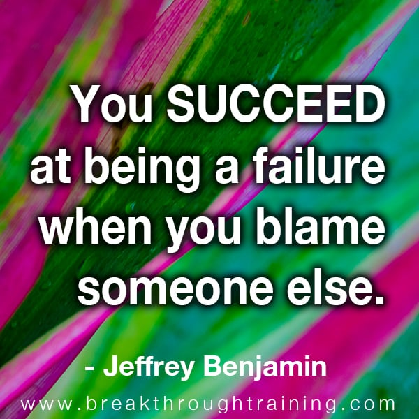 you succeed at being a failure when you blame someone else.