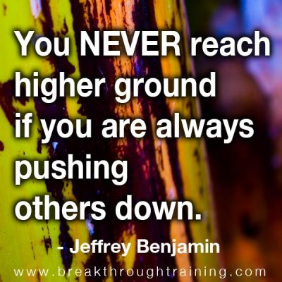 you never reach higher ground when you are always pushing others down.